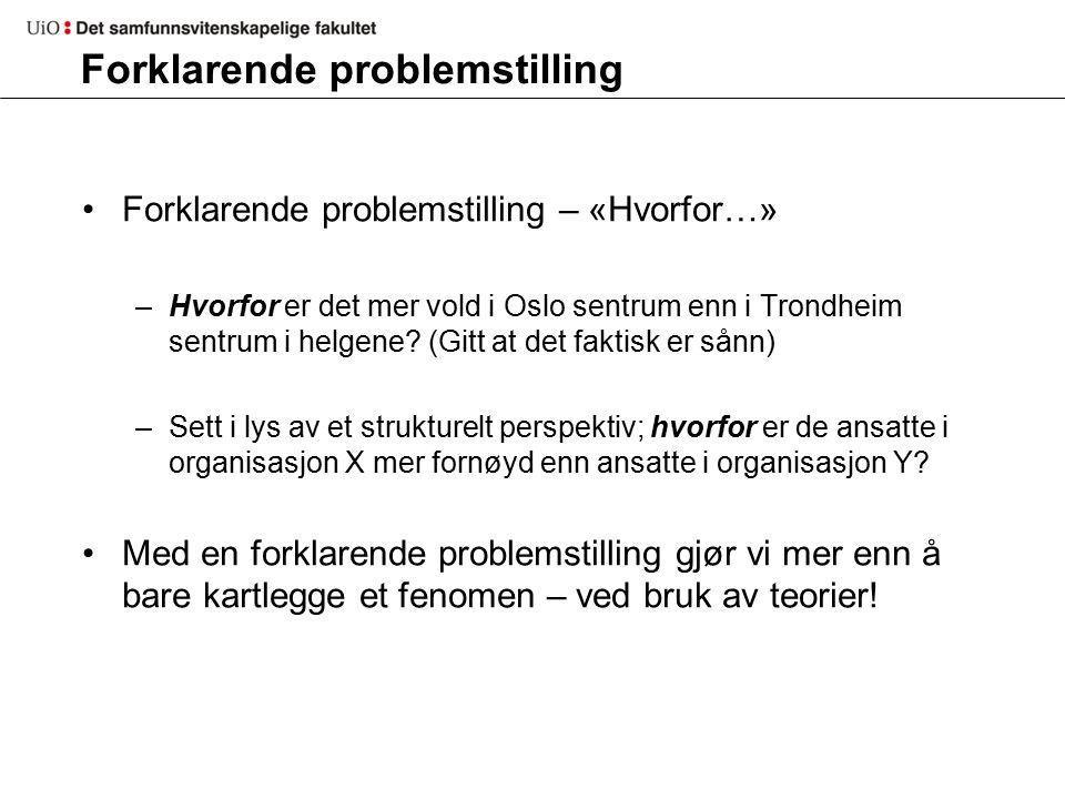 Forklarende problemstilling Forklarende problemstilling – «Hvorfor…» –Hvorfor er det mer vold i Oslo sentrum enn i Trondheim sentrum i helgene.