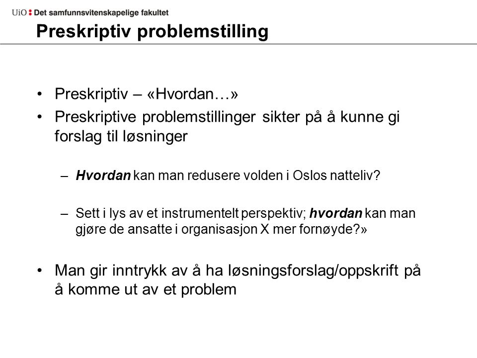 Preskriptiv problemstilling Preskriptiv – «Hvordan…» Preskriptive problemstillinger sikter på å kunne gi forslag til løsninger –Hvordan kan man redusere volden i Oslos natteliv.