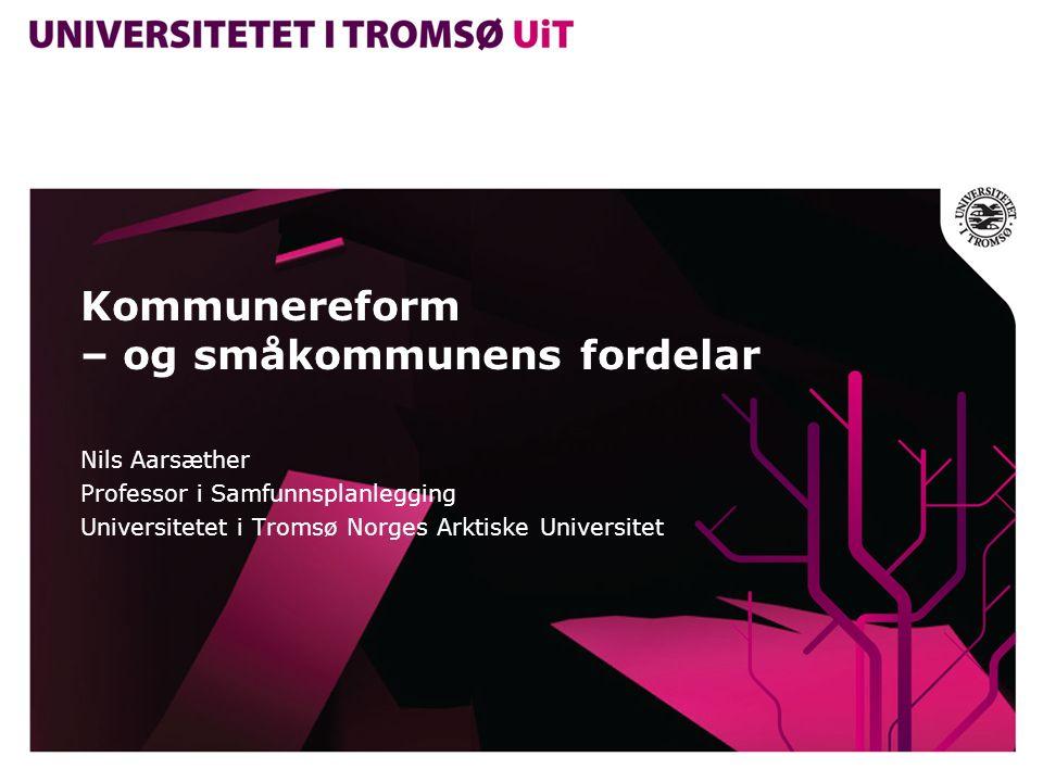 Kommunereform – og småkommunens fordelar Nils Aarsæther Professor i Samfunnsplanlegging Universitetet i Tromsø Norges Arktiske Universitet