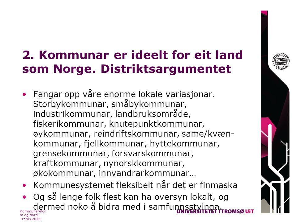 2. Kommunar er ideelt for eit land som Norge. Distriktsargumentet Fangar opp våre enorme lokale variasjonar. Storbykommunar, småbykommunar, industriko