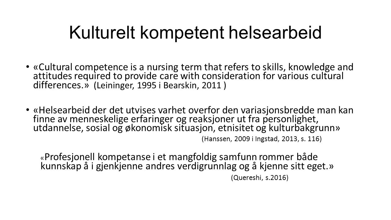 Kulturelt kompetent helsearbeid «Cultural competence is a nursing term that refers to skills, knowledge and attitudes required to provide care with consideration for various cultural differences.» (Leininger, 1995 i Bearskin, 2011 ) «Helsearbeid der det utvises varhet overfor den variasjonsbredde man kan finne av menneskelige erfaringer og reaksjoner ut fra personlighet, utdannelse, sosial og økonomisk situasjon, etnisitet og kulturbakgrunn» (Hanssen, 2009 i Ingstad, 2013, s.