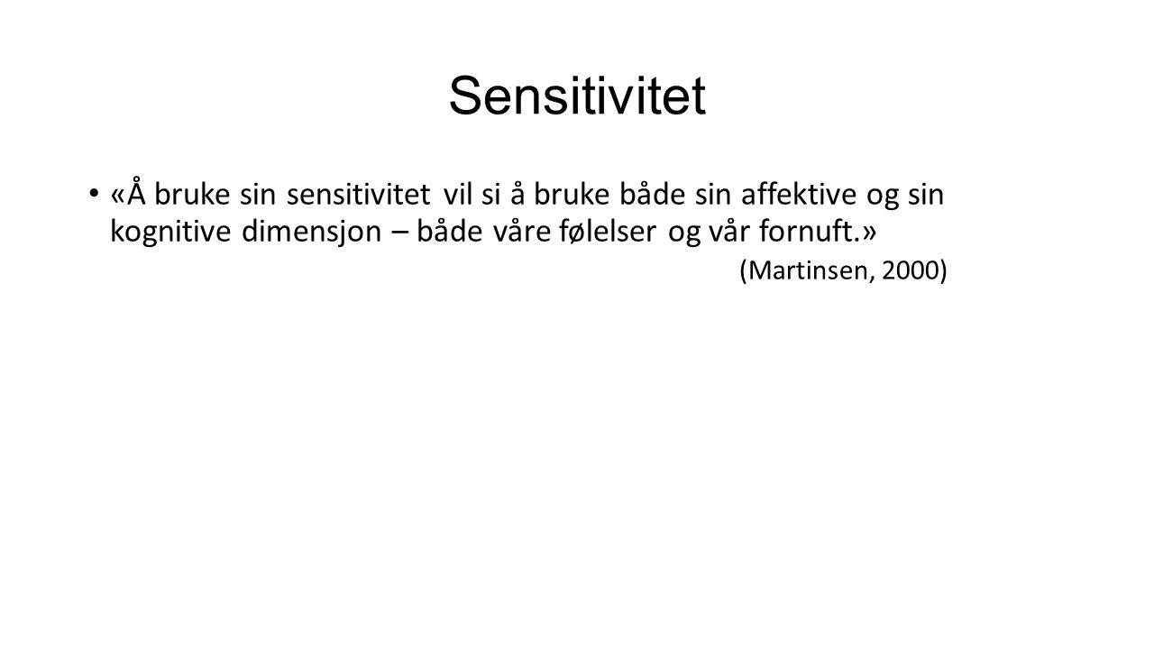 Sensitivitet «Å bruke sin sensitivitet vil si å bruke både sin affektive og sin kognitive dimensjon – både våre følelser og vår fornuft.» (Martinsen, 2000)