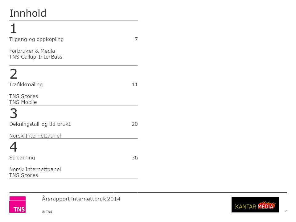 Årsrapport internettbruk 2014 © TNS Innhold 2 1 Tilgang og oppkopling Forbruker & Media TNS Gallup InterBuss 7 2 Trafikkmåling TNS Scores TNS Mobile 11 3 Dekningstall og tid brukt Norsk Internettpanel 20 4 Streaming Norsk Internettpanel TNS Scores 36