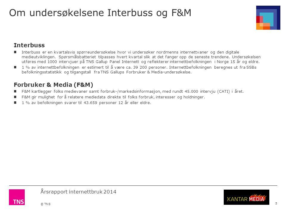 Årsrapport internettbruk 2014 © TNS Om undersøkelsene Interbuss og F&M 5 Interbuss Interbuss er en kvartalsvis spørreundersøkelse hvor vi undersøker nordmenns internettvaner og den digitale medieutviklingen.