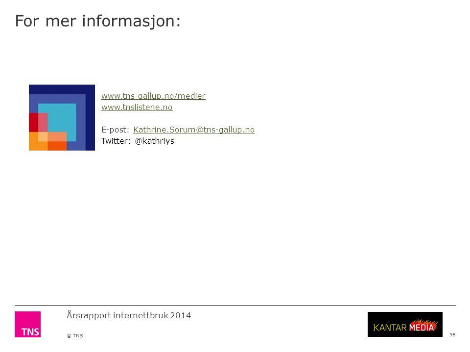 Årsrapport internettbruk 2014 © TNS 56 For mer informasjon: www.tns-gallup.no/medier www.tnslistene.no E-post: Kathrine.Sorum@tns-gallup.noKathrine.Sorum@tns-gallup.no Twitter: @kathriys