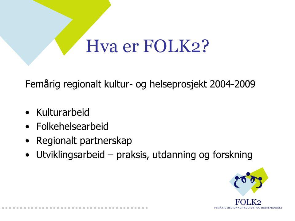 Hva er FOLK2? Femårig regionalt kultur- og helseprosjekt 2004-2009 Kulturarbeid Folkehelsearbeid Regionalt partnerskap Utviklingsarbeid – praksis, utd