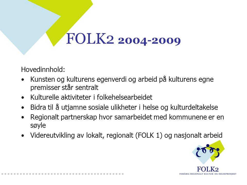 FOLK2 2004-2009 Hovedinnhold: Kunsten og kulturens egenverdi og arbeid på kulturens egne premisser står sentralt Kulturelle aktiviteter i folkehelsearbeidet Bidra til å utjamne sosiale ulikheter i helse og kulturdeltakelse Regionalt partnerskap hvor samarbeidet med kommunene er en søyle Videreutvikling av lokalt, regionalt (FOLK 1) og nasjonalt arbeid