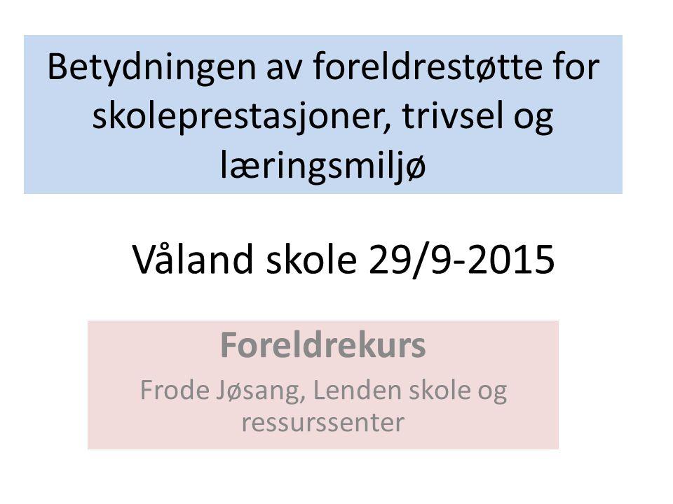 Betydningen av foreldrestøtte for skoleprestasjoner, trivsel og læringsmiljø Foreldrekurs Frode Jøsang, Lenden skole og ressurssenter Våland skole 29/9-2015