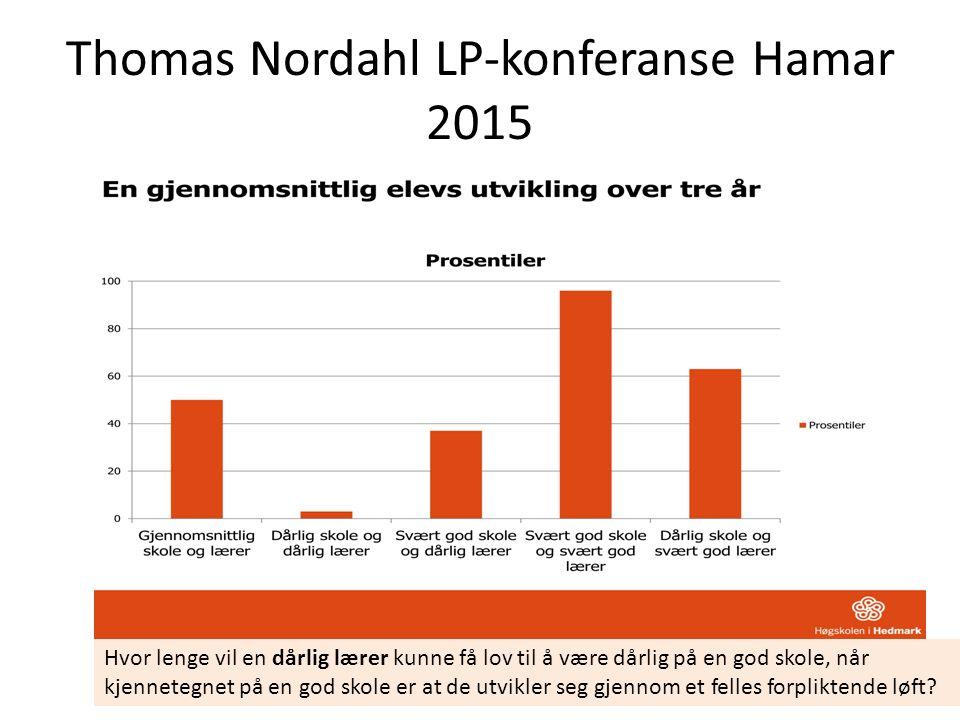 Thomas Nordahl LP-konferanse Hamar 2015 Hvor lenge vil en dårlig lærer kunne få lov til å være dårlig på en god skole, når kjennetegnet på en god skole er at de utvikler seg gjennom et felles forpliktende løft