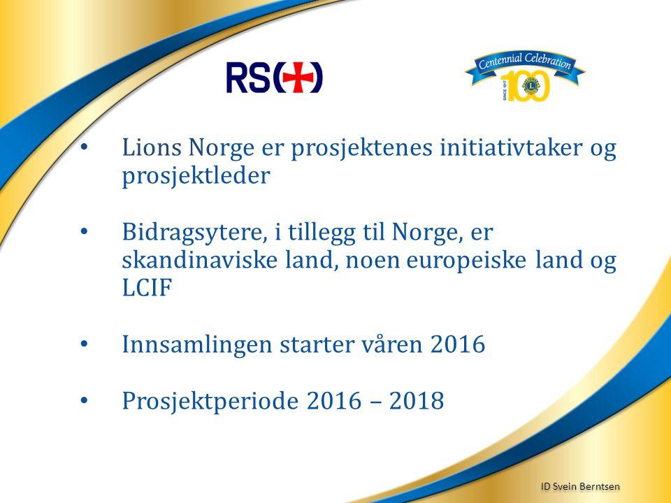ID Svein Berntsen Lions Norge er prosjektenes initiativtaker og prosjektleder Bidragsytere, i tillegg til Norge, er skandinaviske land, noen europeiske land og LCIF Innsamlingen starter våren 2016 Prosjektperiode 2016 – 2018