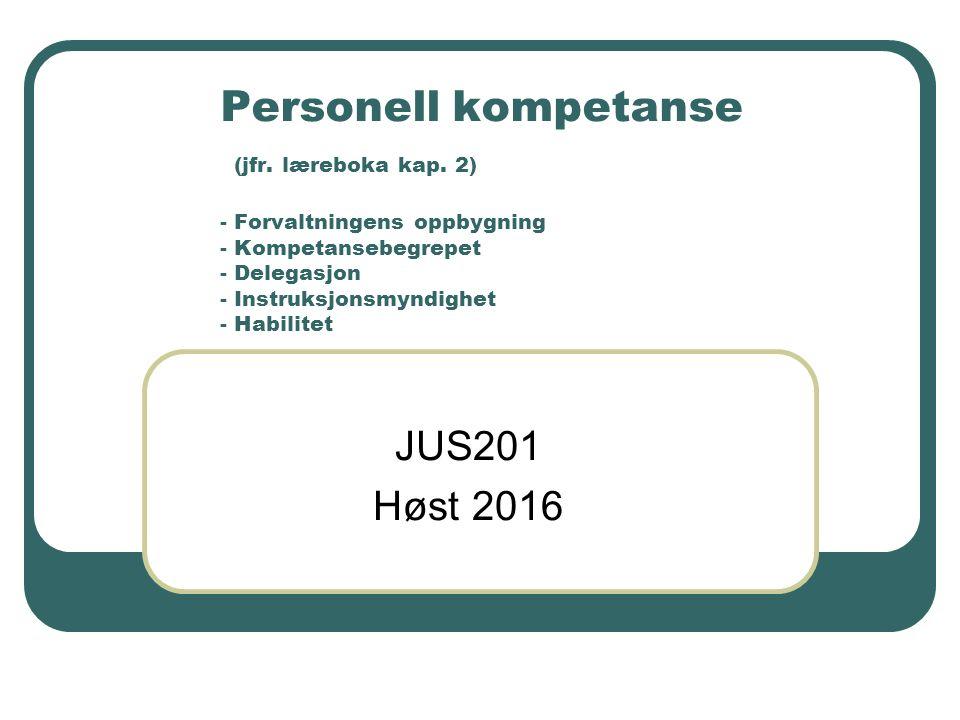 Personell kompetanse (jfr. læreboka kap. 2) - Forvaltningens oppbygning - Kompetansebegrepet - Delegasjon - Instruksjonsmyndighet - Habilitet JUS201 H