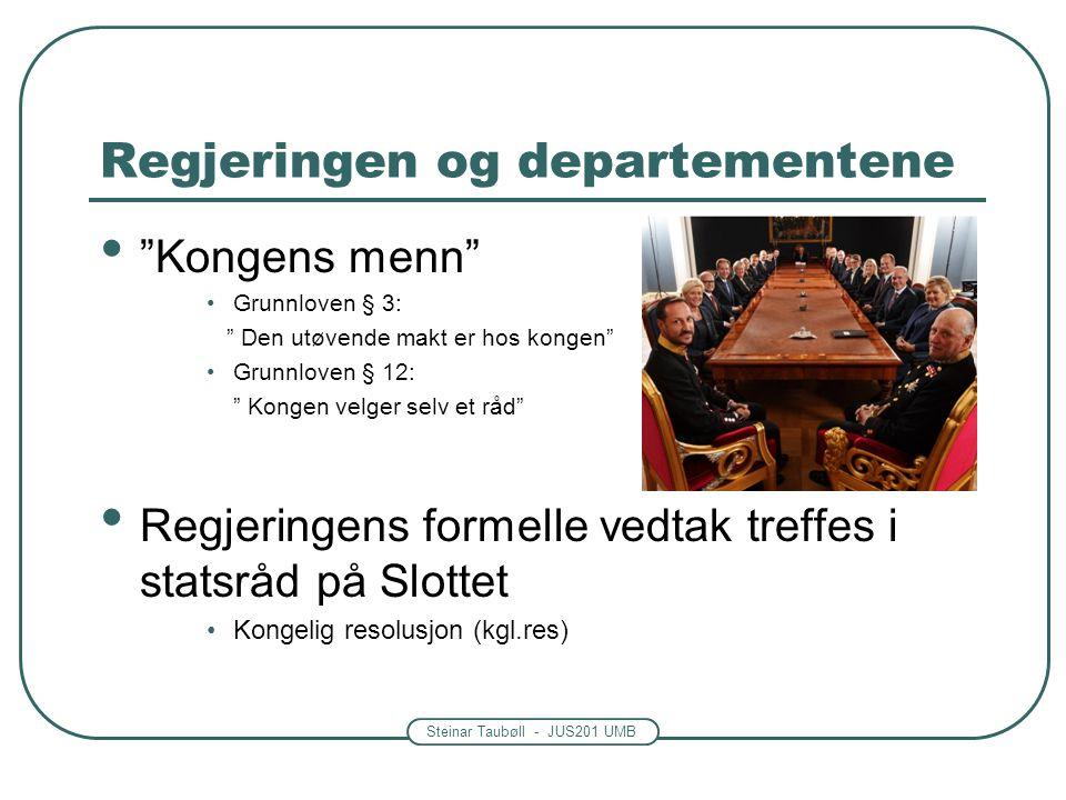 Steinar Taubøll - JUS201 UMB Regjeringen og departementene Kongens menn Grunnloven § 3: Den utøvende makt er hos kongen Grunnloven § 12: Kongen velger selv et råd Regjeringens formelle vedtak treffes i statsråd på Slottet Kongelig resolusjon (kgl.res)