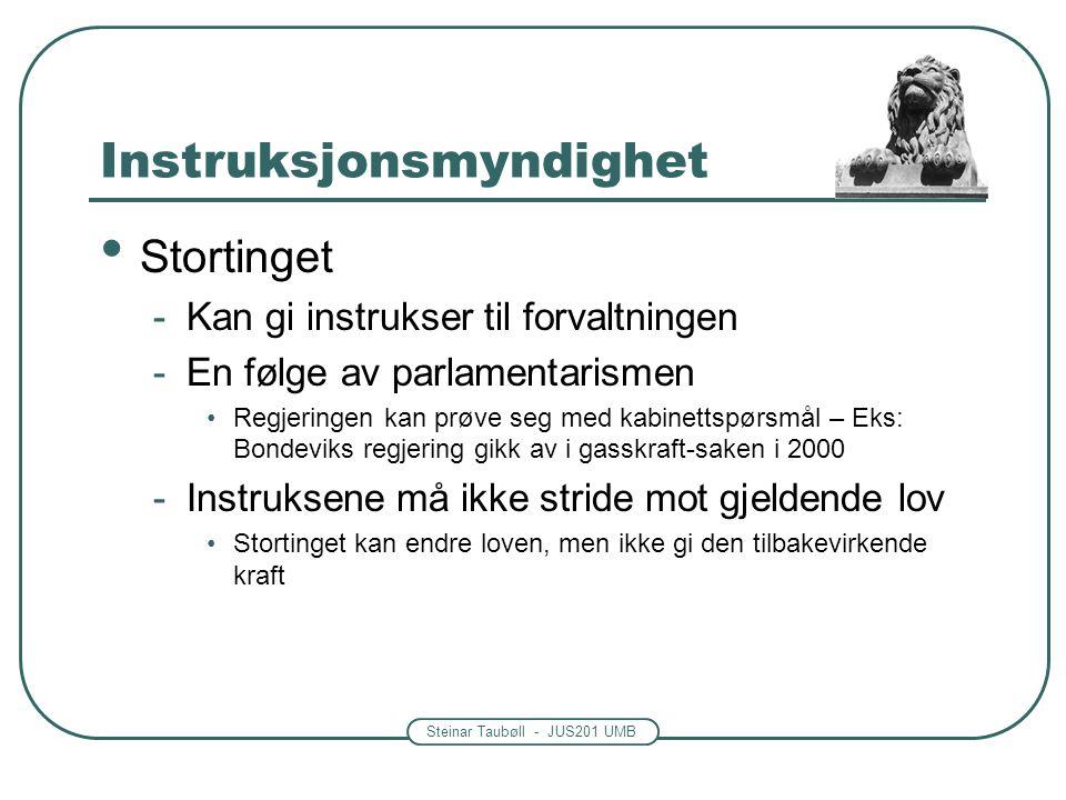 Steinar Taubøll - JUS201 UMB Instruksjonsmyndighet Stortinget -Kan gi instrukser til forvaltningen -En følge av parlamentarismen Regjeringen kan prøve seg med kabinettspørsmål – Eks: Bondeviks regjering gikk av i gasskraft-saken i 2000 -Instruksene må ikke stride mot gjeldende lov Stortinget kan endre loven, men ikke gi den tilbakevirkende kraft