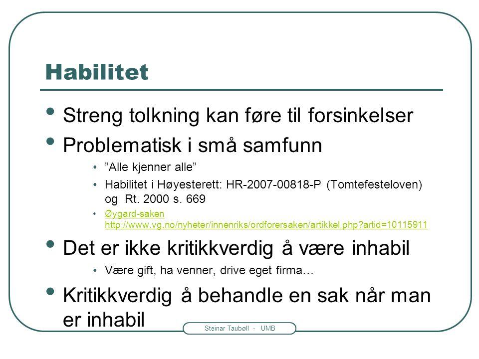 Steinar Taubøll - UMB Habilitet Streng tolkning kan føre til forsinkelser Problematisk i små samfunn Alle kjenner alle Habilitet i Høyesterett: HR-2007-00818-P (Tomtefesteloven) og Rt.