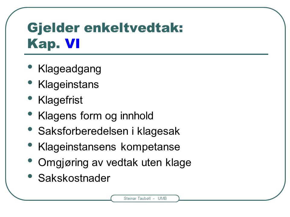 Steinar Taubøll - UMB Gjelder enkeltvedtak: Kap. VI Klageadgang Klageinstans Klagefrist Klagens form og innhold Saksforberedelsen i klagesak Klageinst