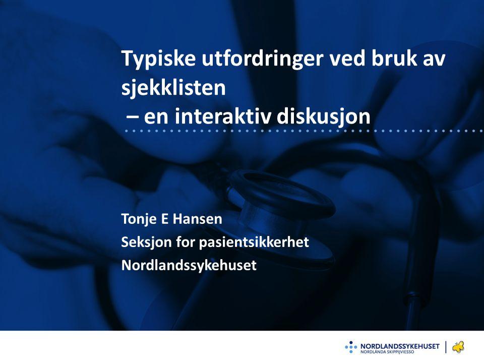 Typiske utfordringer ved bruk av sjekklisten – en interaktiv diskusjon Tonje E Hansen Seksjon for pasientsikkerhet Nordlandssykehuset