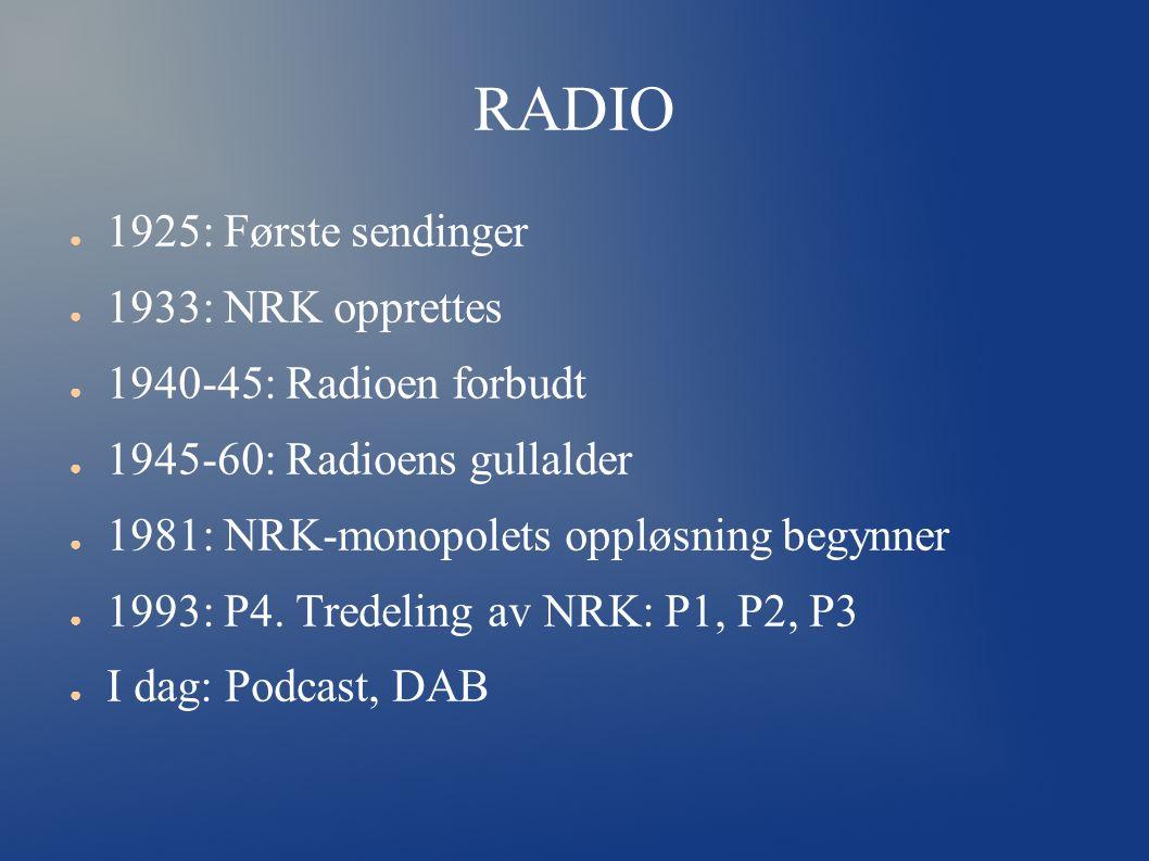 RADIO ● 1925: Første sendinger ● 1933: NRK opprettes ● 1940-45: Radioen forbudt ● 1945-60: Radioens gullalder ● 1981: NRK-monopolets oppløsning begynner ● 1993: P4.
