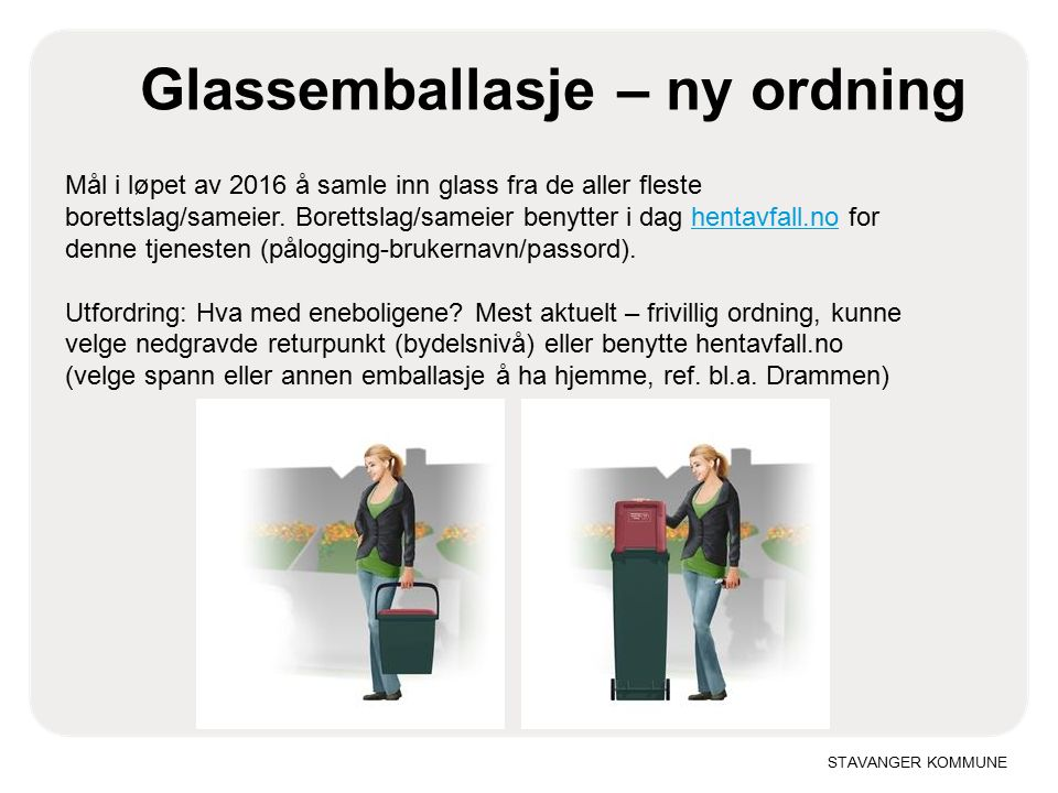 STAVANGER KOMMUNE Glassemballasje – ny ordning Mål i løpet av 2016 å samle inn glass fra de aller fleste borettslag/sameier.