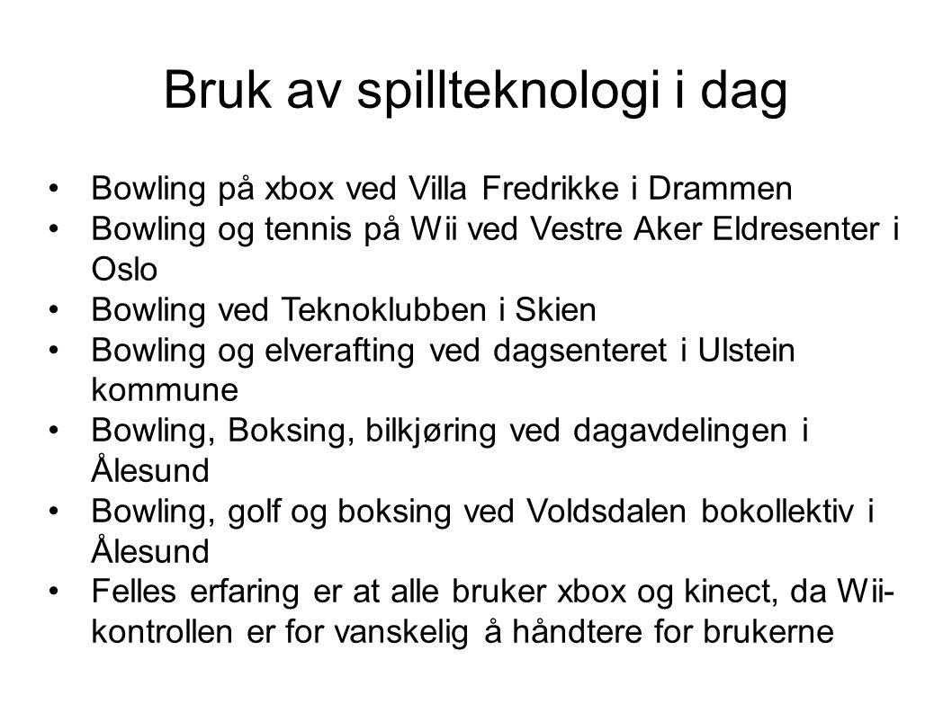 Bruk av spillteknologi i dag Bowling på xbox ved Villa Fredrikke i Drammen Bowling og tennis på Wii ved Vestre Aker Eldresenter i Oslo Bowling ved Teknoklubben i Skien Bowling og elverafting ved dagsenteret i Ulstein kommune Bowling, Boksing, bilkjøring ved dagavdelingen i Ålesund Bowling, golf og boksing ved Voldsdalen bokollektiv i Ålesund Felles erfaring er at alle bruker xbox og kinect, da Wii- kontrollen er for vanskelig å håndtere for brukerne