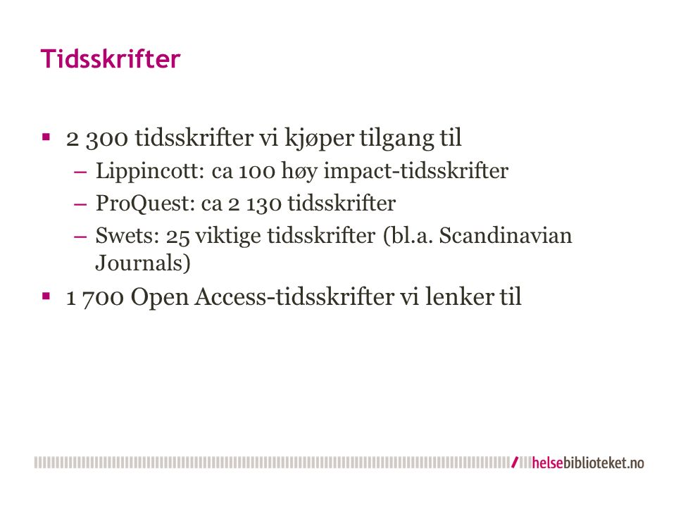 Tidsskrifter  2 300 tidsskrifter vi kjøper tilgang til – Lippincott: ca 100 høy impact-tidsskrifter – ProQuest: ca 2 130 tidsskrifter – Swets: 25 vik