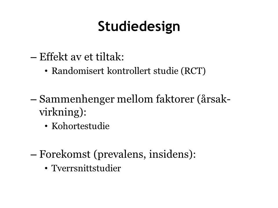 Studiedesign – Effekt av et tiltak: Randomisert kontrollert studie (RCT) – Sammenhenger mellom faktorer (årsak- virkning): Kohortestudie – Forekomst (prevalens, insidens): Tverrsnittstudier
