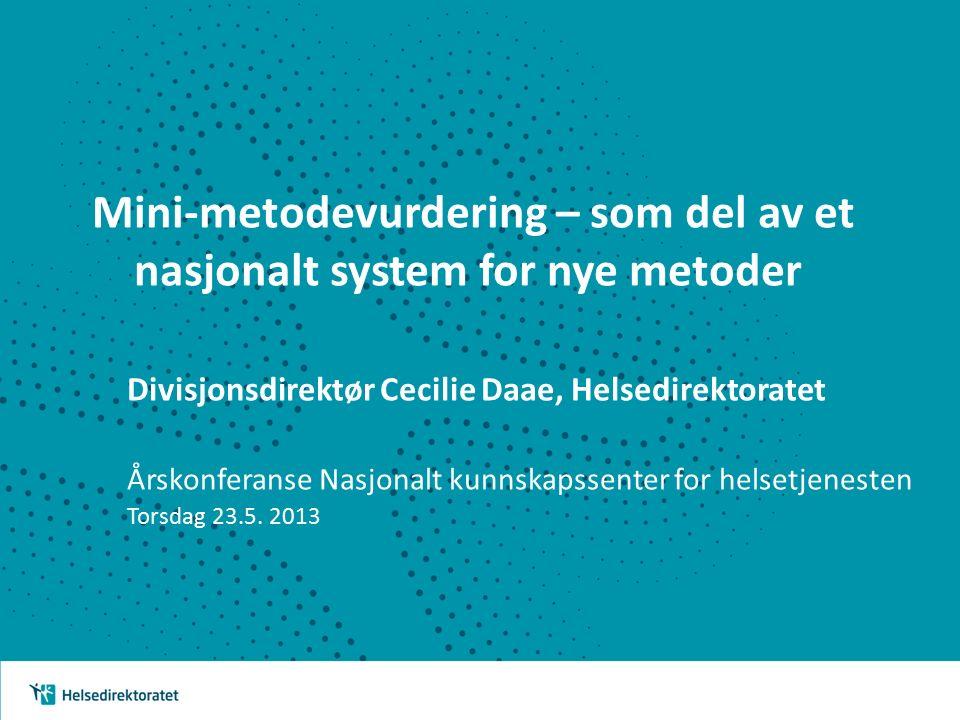 Mini-metodevurdering – som del av et nasjonalt system for nye metoder Divisjonsdirektør Cecilie Daae, Helsedirektoratet Årskonferanse Nasjonalt kunnskapssenter for helsetjenesten Torsdag 23.5.