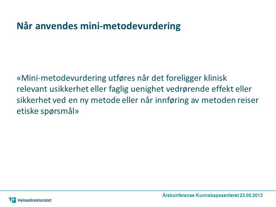 Når anvendes mini-metodevurdering «Mini-metodevurdering utføres når det foreligger klinisk relevant usikkerhet eller faglig uenighet vedrørende effekt eller sikkerhet ved en ny metode eller når innføring av metoden reiser etiske spørsmål» Årskonferanse Kunnskapssenteret 23.05.2013