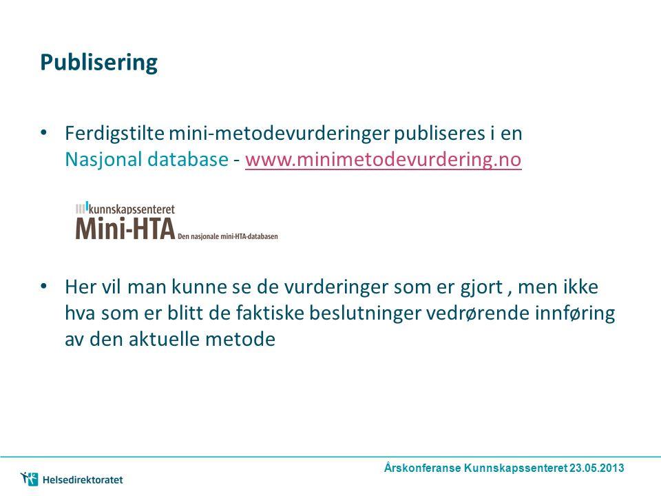 Publisering Ferdigstilte mini-metodevurderinger publiseres i en Nasjonal database - www.minimetodevurdering.nowww.minimetodevurdering.no Her vil man kunne se de vurderinger som er gjort, men ikke hva som er blitt de faktiske beslutninger vedrørende innføring av den aktuelle metode Årskonferanse Kunnskapssenteret 23.05.2013