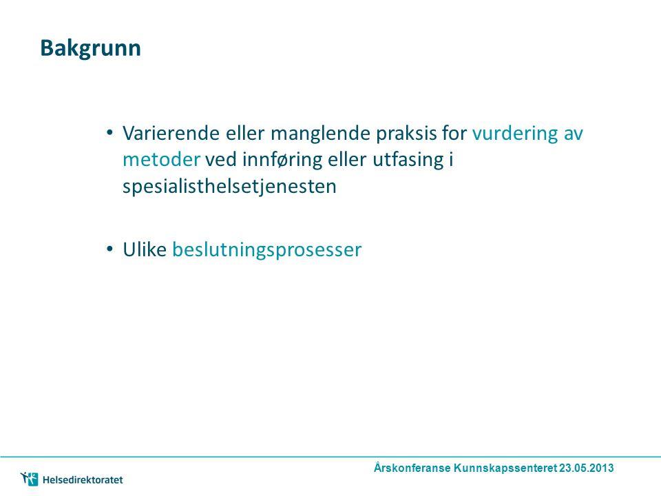Årskonferanse Kunnskapssenteret 23.05.2013 Bakgrunn Varierende eller manglende praksis for vurdering av metoder ved innføring eller utfasing i spesialisthelsetjenesten Ulike beslutningsprosesser