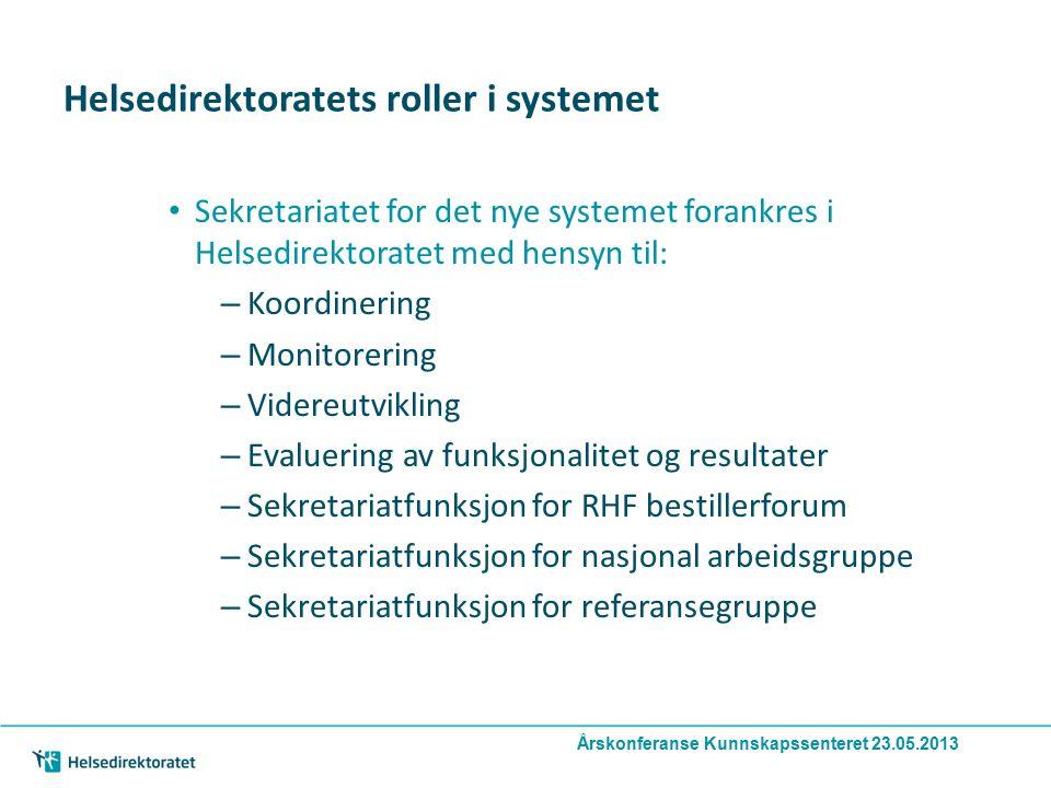 Årskonferanse Kunnskapssenteret 23.05.2013 Helsedirektoratets roller i systemet Sekretariatet for det nye systemet forankres i Helsedirektoratet med hensyn til: – Koordinering – Monitorering – Videreutvikling – Evaluering av funksjonalitet og resultater – Sekretariatfunksjon for RHF bestillerforum – Sekretariatfunksjon for nasjonal arbeidsgruppe – Sekretariatfunksjon for referansegruppe