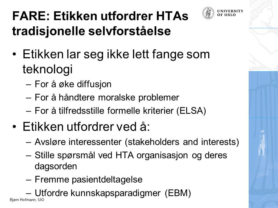 Bjørn Hofmann, UiO FARE: Etikken utfordrer HTAs tradisjonelle selvforståelse Etikken lar seg ikke lett fange som teknologi –For å øke diffusjon –For å håndtere moralske problemer –For å tilfredsstille formelle kriterier (ELSA) Etikken utfordrer ved å: –Avsløre interessenter (stakeholders and interests) –Stille spørsmål ved HTA organisasjon og deres dagsorden –Fremme pasientdeltagelse –Utfordre kunnskapsparadigmer (EBM)