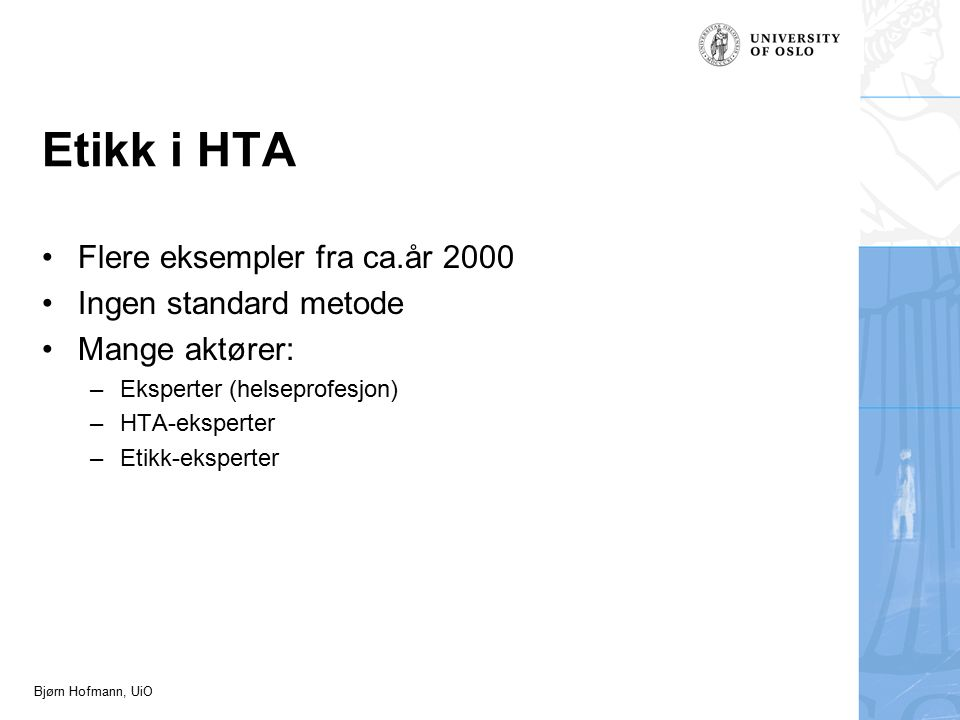 Bjørn Hofmann, UiO Etikk i HTA Flere eksempler fra ca.år 2000 Ingen standard metode Mange aktører: –Eksperter (helseprofesjon) –HTA-eksperter –Etikk-eksperter