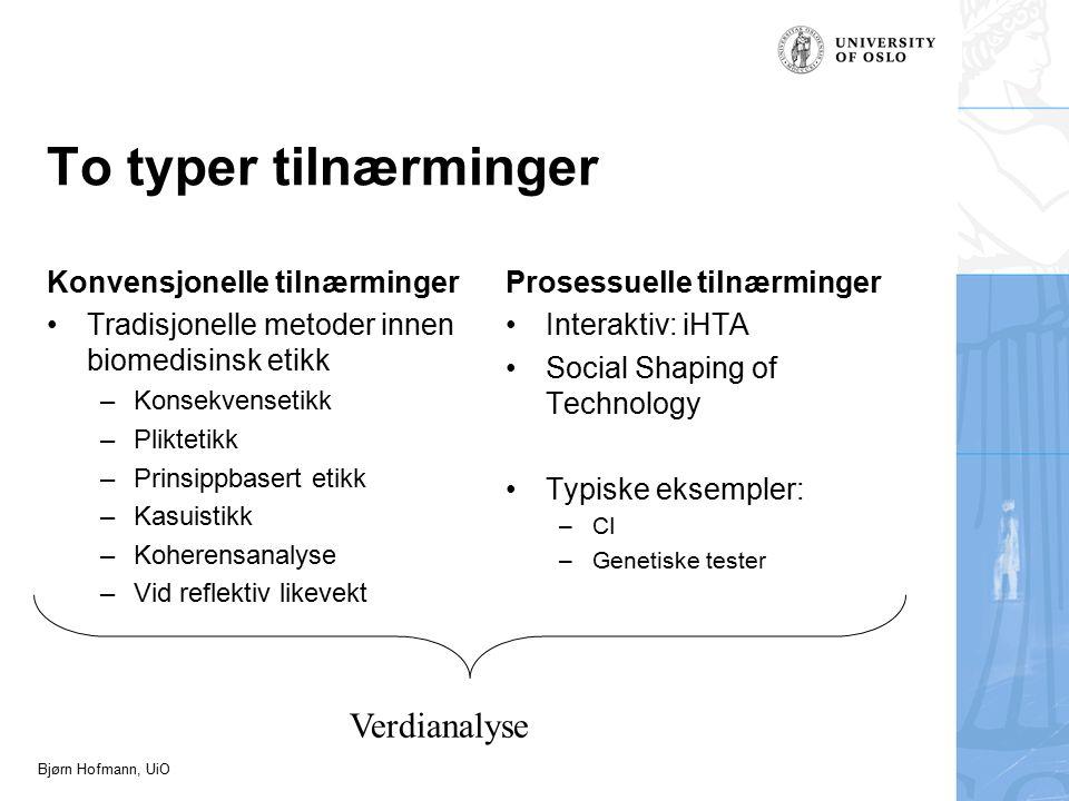 Bjørn Hofmann, UiO To typer tilnærminger Konvensjonelle tilnærminger Tradisjonelle metoder innen biomedisinsk etikk –Konsekvensetikk –Pliktetikk –Prinsippbasert etikk –Kasuistikk –Koherensanalyse –Vid reflektiv likevekt Prosessuelle tilnærminger Interaktiv: iHTA Social Shaping of Technology Typiske eksempler: –CI –Genetiske tester Verdianalyse
