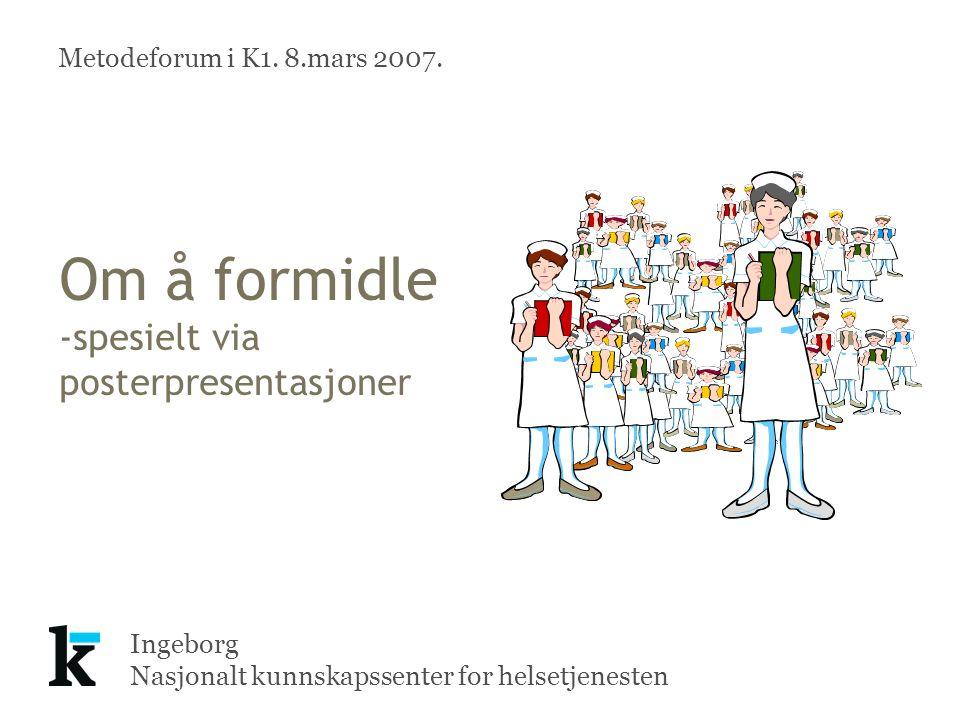 Ingeborg Nasjonalt kunnskapssenter for helsetjenesten Om å formidle -spesielt via posterpresentasjoner Metodeforum i K1.