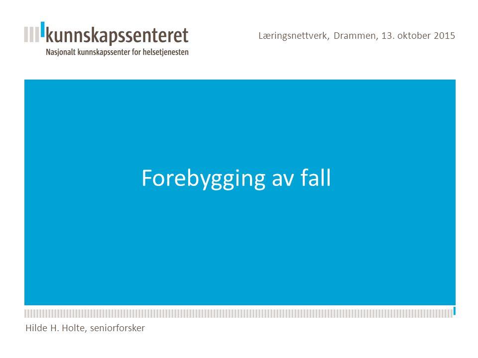Forebygging av fall Læringsnettverk, Drammen, 13. oktober 2015 Hilde H. Holte, seniorforsker