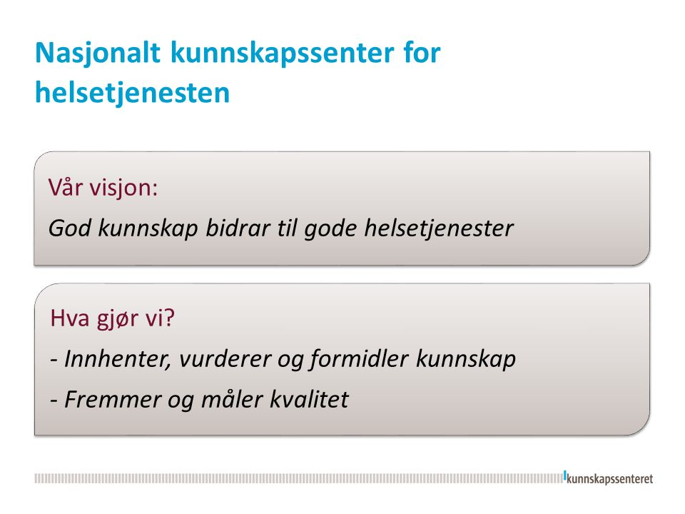 Nasjonalt kunnskapssenter for helsetjenesten Vår visjon: God kunnskap bidrar til gode helsetjenester Hva gjør vi? - Innhenter, vurderer og formidler k