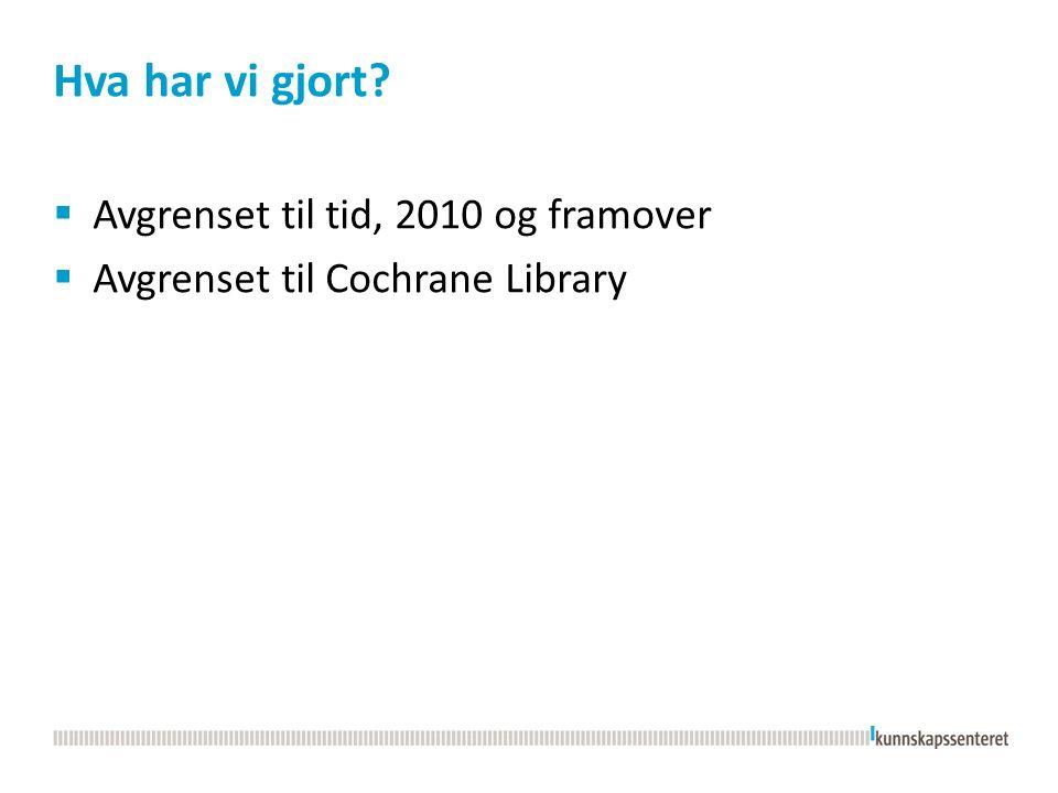 Hva har vi gjort  Avgrenset til tid, 2010 og framover  Avgrenset til Cochrane Library