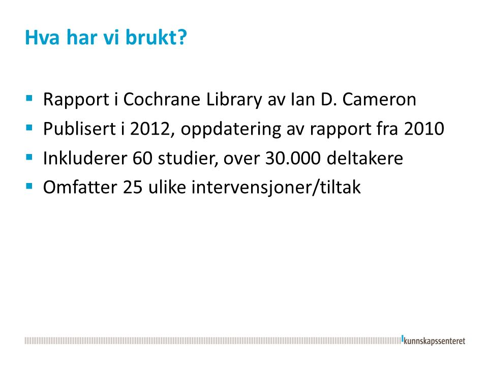 Hva har vi brukt?  Rapport i Cochrane Library av Ian D. Cameron  Publisert i 2012, oppdatering av rapport fra 2010  Inkluderer 60 studier, over 30.