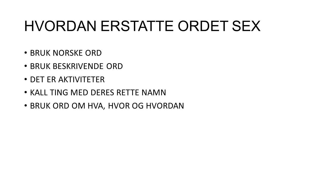 HVORDAN ERSTATTE ORDET SEX BRUK NORSKE ORD BRUK BESKRIVENDE ORD DET ER AKTIVITETER KALL TING MED DERES RETTE NAMN BRUK ORD OM HVA, HVOR OG HVORDAN