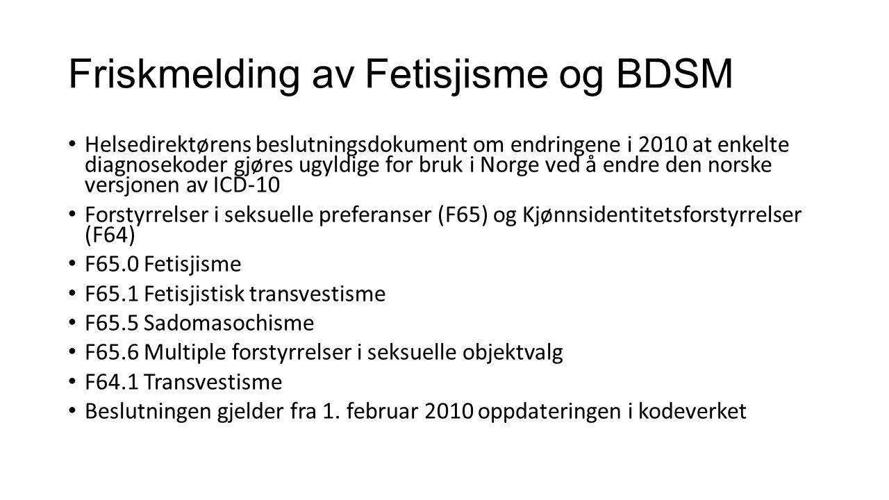 Friskmelding av Fetisjisme og BDSM Helsedirektørens beslutningsdokument om endringene i 2010 at enkelte diagnosekoder gjøres ugyldige for bruk i Norge ved å endre den norske versjonen av ICD-10 Forstyrrelser i seksuelle preferanser (F65) og Kjønnsidentitetsforstyrrelser (F64) F65.0 Fetisjisme F65.1 Fetisjistisk transvestisme F65.5 Sadomasochisme F65.6 Multiple forstyrrelser i seksuelle objektvalg F64.1 Transvestisme Beslutningen gjelder fra 1.