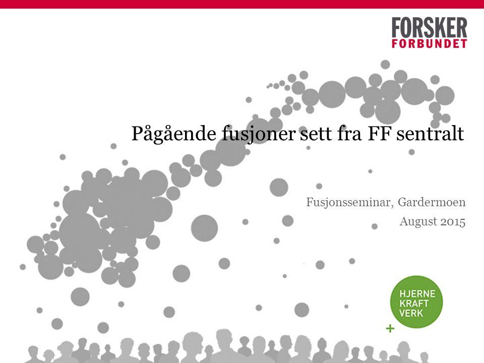 Pågående fusjoner sett fra FF sentralt Fusjonsseminar, Gardermoen August 2015
