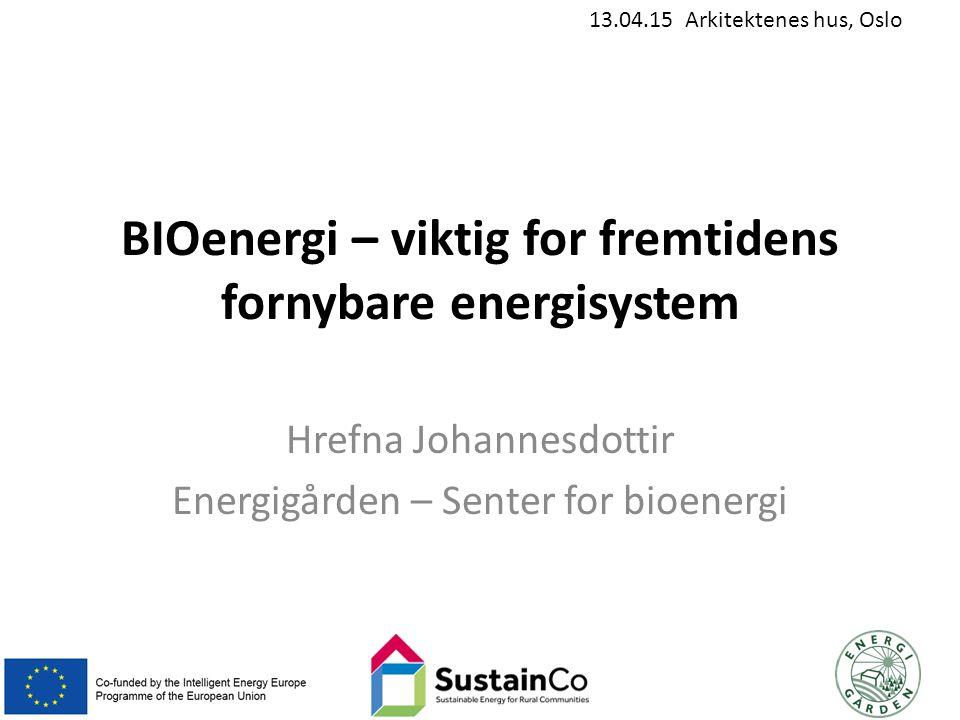 13.04.15 Arkitektenes hus, Oslo BIOenergi – viktig for fremtidens fornybare energisystem Hrefna Johannesdottir Energigården – Senter for bioenergi