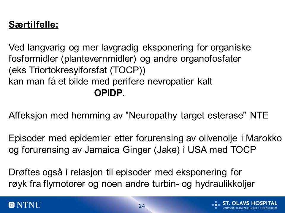 24 Særtilfelle: Ved langvarig og mer lavgradig eksponering for organiske fosformidler (plantevernmidler) og andre organofosfater (eks Triortokresylforsfat (TOCP)) kan man få et bilde med perifere nevropatier kalt OPIDP.