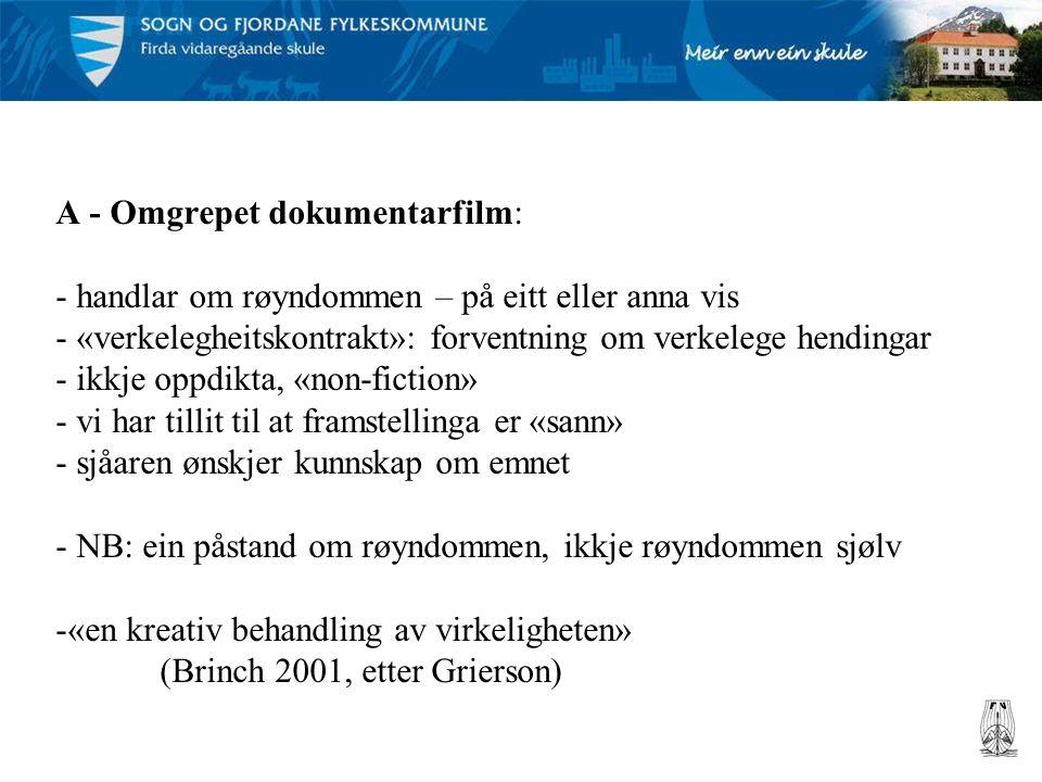 A - Omgrepet dokumentarfilm: - handlar om røyndommen – på eitt eller anna vis - «verkelegheitskontrakt»: forventning om verkelege hendingar - ikkje oppdikta, «non-fiction» - vi har tillit til at framstellinga er «sann» - sjåaren ønskjer kunnskap om emnet - NB: ein påstand om røyndommen, ikkje røyndommen sjølv -«en kreativ behandling av virkeligheten» (Brinch 2001, etter Grierson)