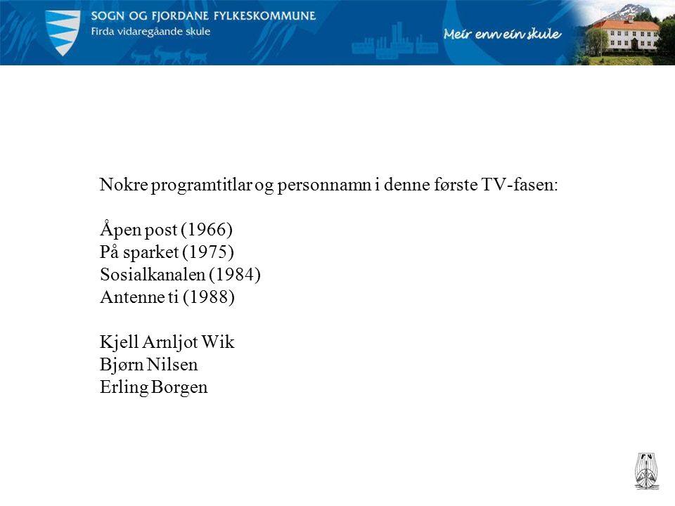 Nokre programtitlar og personnamn i denne første TV-fasen: Åpen post (1966) På sparket (1975) Sosialkanalen (1984) Antenne ti (1988) Kjell Arnljot Wik Bjørn Nilsen Erling Borgen