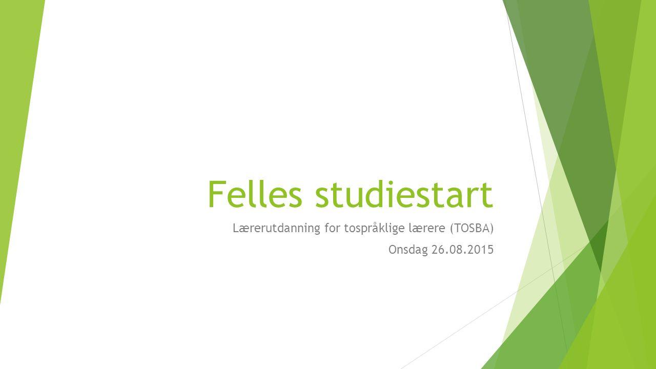 Felles studiestart Lærerutdanning for tospråklige lærere (TOSBA) Onsdag 26.08.2015