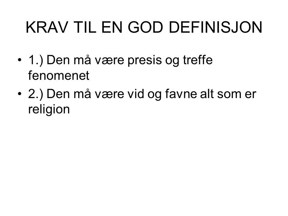 KRAV TIL EN GOD DEFINISJON 1.) Den må være presis og treffe fenomenet 2.) Den må være vid og favne alt som er religion