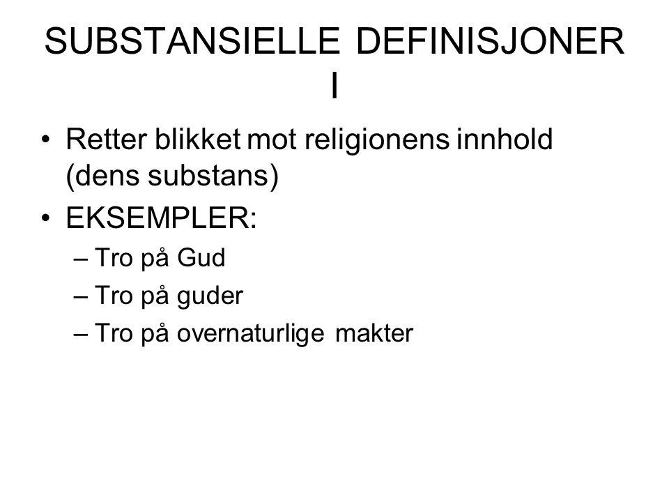 SUBSTANSIELLE DEFINISJONER I Retter blikket mot religionens innhold (dens substans) EKSEMPLER: –Tro på Gud –Tro på guder –Tro på overnaturlige makter