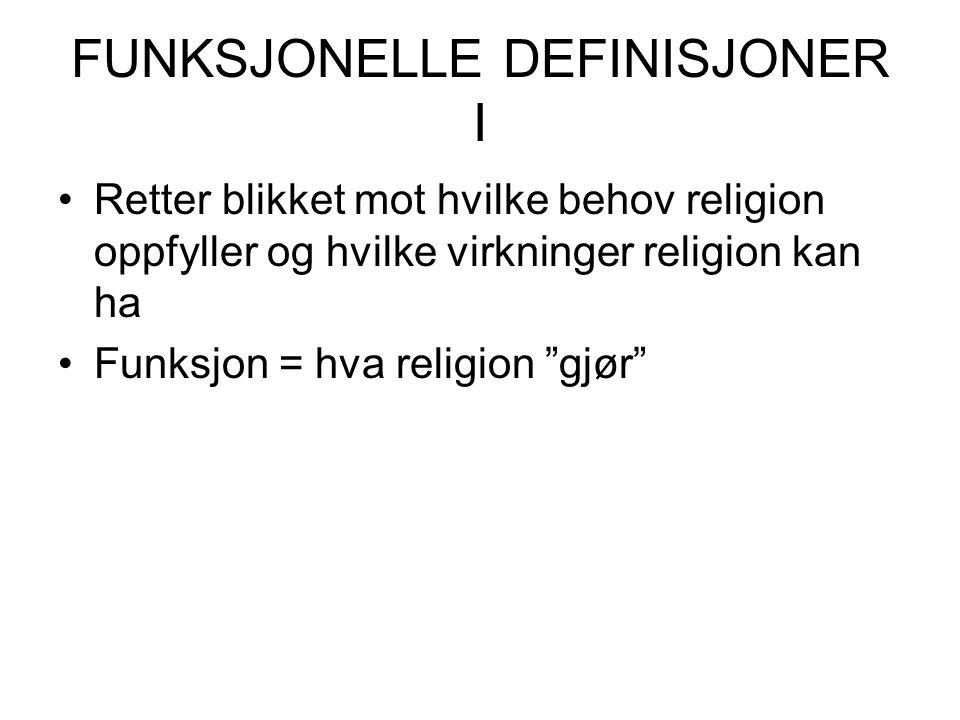 FUNKSJONELLE DEFINISJONER I Retter blikket mot hvilke behov religion oppfyller og hvilke virkninger religion kan ha Funksjon = hva religion gjør