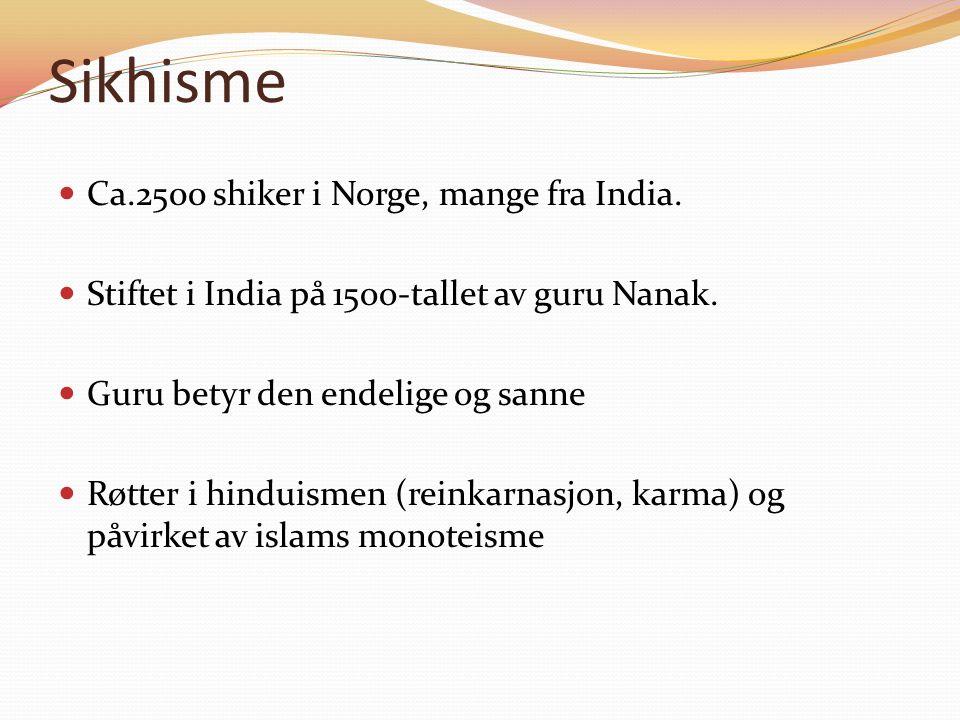 Sikhisme Ca.2500 shiker i Norge, mange fra India. Stiftet i India på 15oo-tallet av guru Nanak.